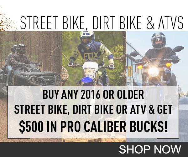 Buy any 2016 or older street bike, dirt bike or ATV and get $500 in Pro Caliber Bucks!