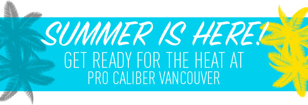 Summer is Here! Get ready for the heat at Pro Caliber Vancouver